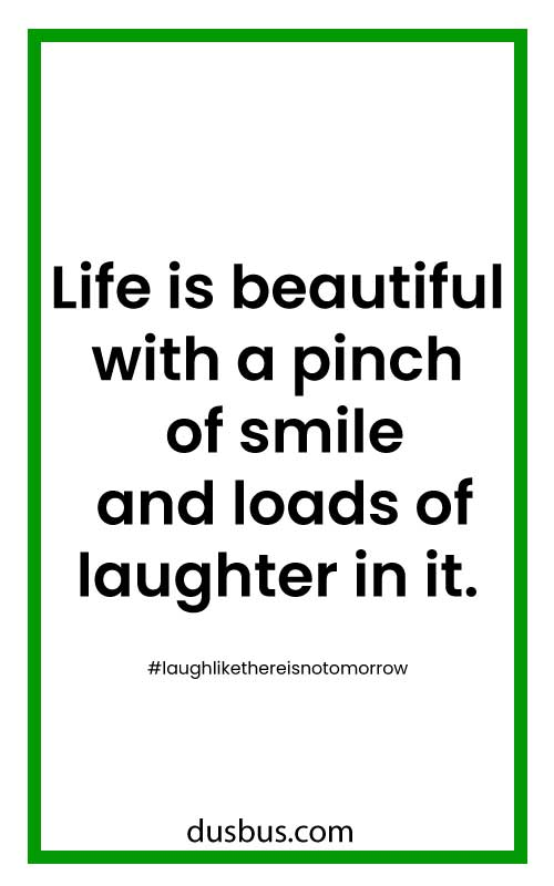 Life is beautiful with a pinch of smile and loads of laughter in it.