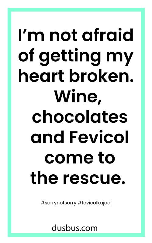 I'm not afraid of getting my heart broken. Wine, chocolates and Fevicol come to the rescue. #sorrynotsorry