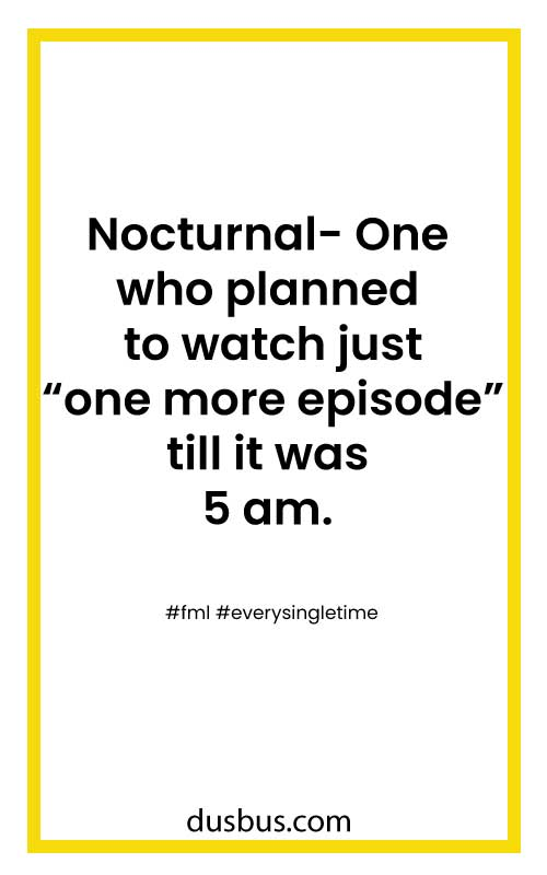 "Nocturnal- One who planned to watch just ""one more episode"" till it was 5 am. #fml #everysingletime"