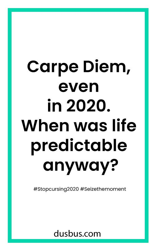 Carpe Diem, even in 2020. When was life predictable anyway? #Stopcursing2020 #Seizethemoment