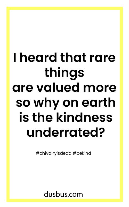I heard that rare things are valued more so why on earth is the kindness underrated?