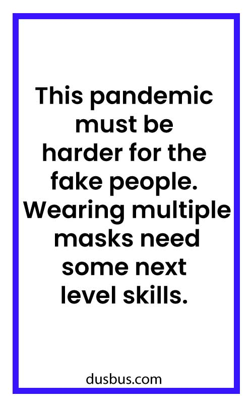 This pandemic must be harder for the fake people. Wearing multiple masks need some next level skills.