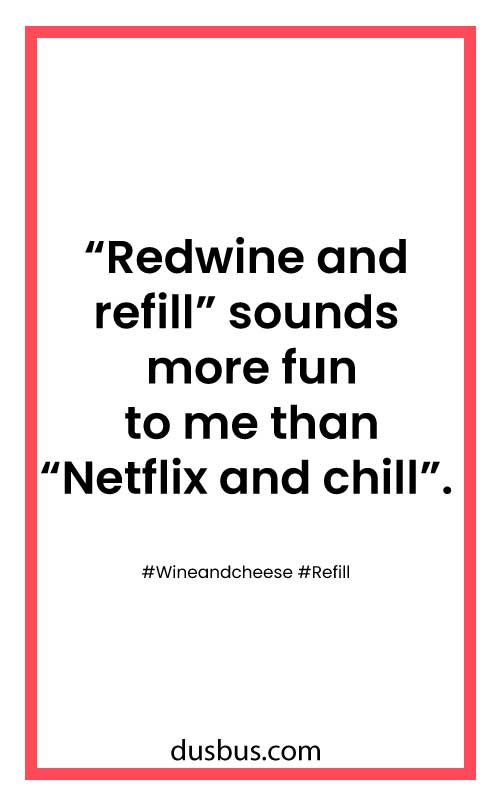 """Redwine and refill"" sounds more fun to me than ""Netflix and chill""."