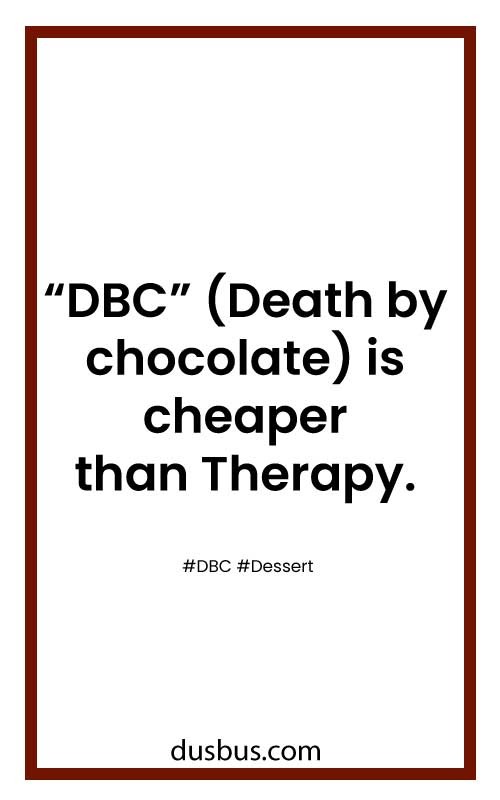 """DBC"" (Death by chocolate) is cheaper than Therapy."