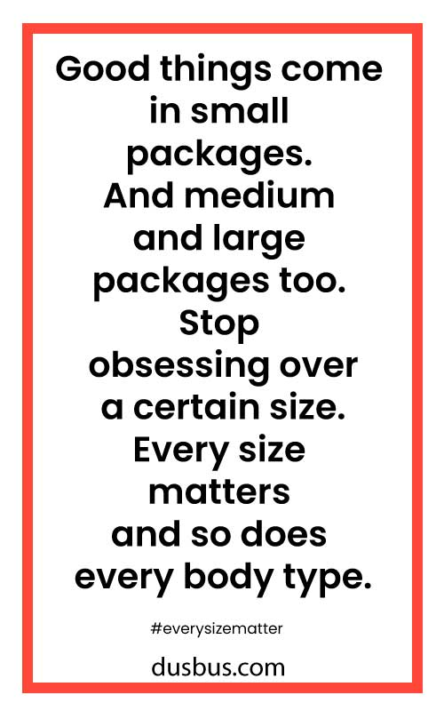 Good things come in small packages. And medium and large packages too. Stop obsessing over a certain size.