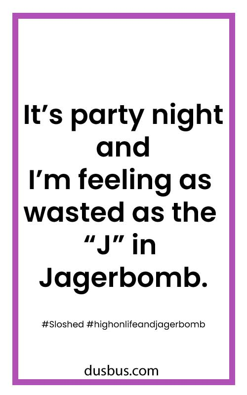 "It's party night and I'm feeling as wasted as the ""J"" in Jagerbomb."