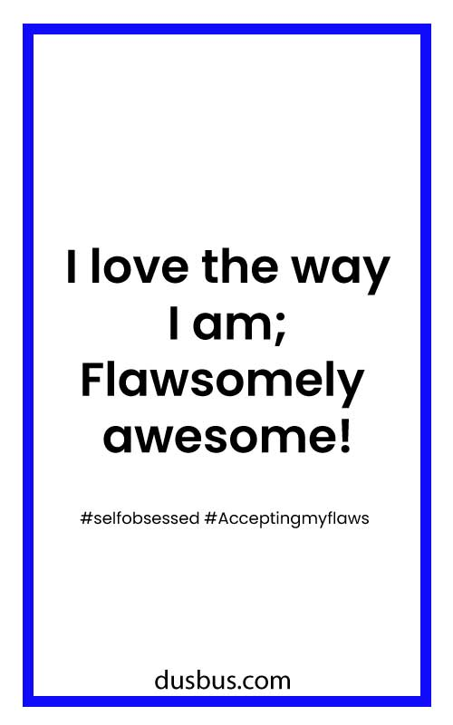 I love the way I am; Flawsomely awesome! #selfobsessed