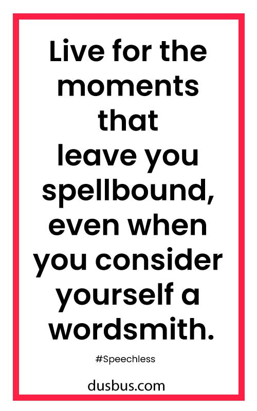 Live for the moments that leave you spellbound, even when you consider yourself a wordsmith.