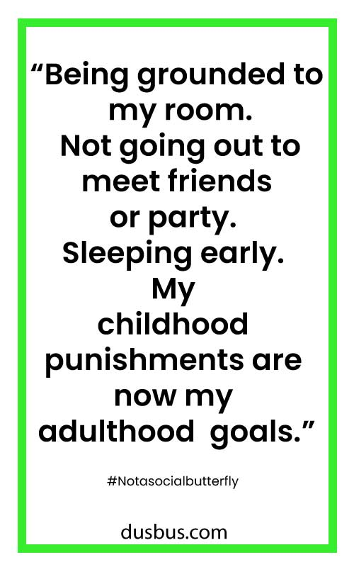 Being grounded to my room. Not going out to meet friends or party. Sleeping early. My childhood punishments are now my adulthood goals.