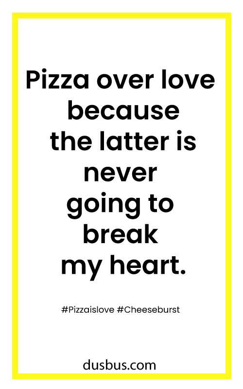 Pizza over love because the latter is never going to break my heart.
