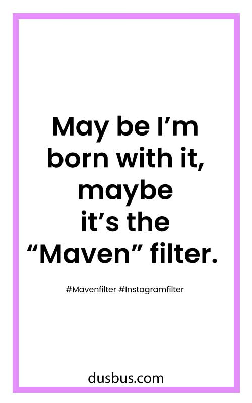 "May be I'm born with it, maybe it's the ""Maven"" filter."